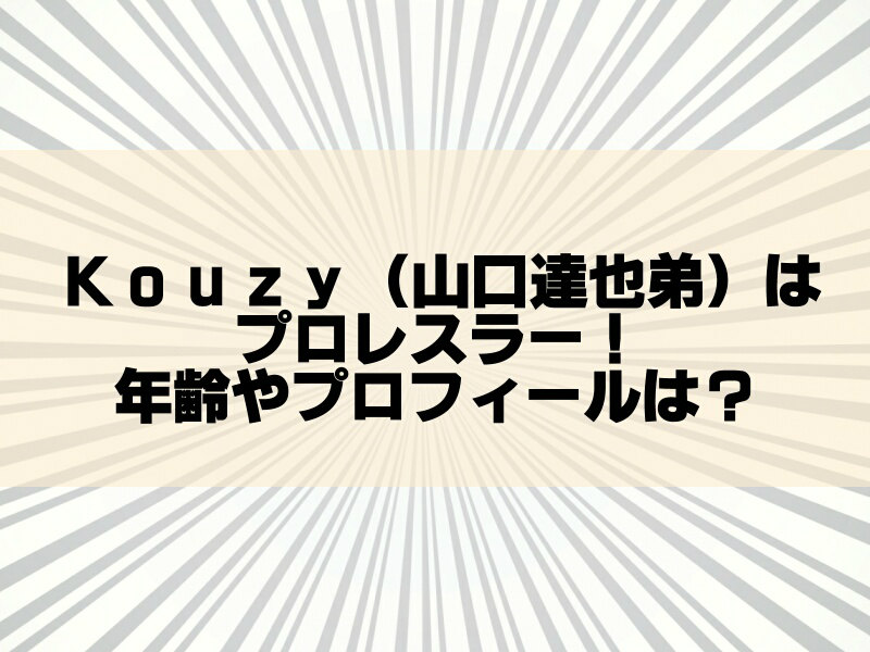 kouzy(山口達也弟)のプロレス団体はどこ?年齢や本名も調査!