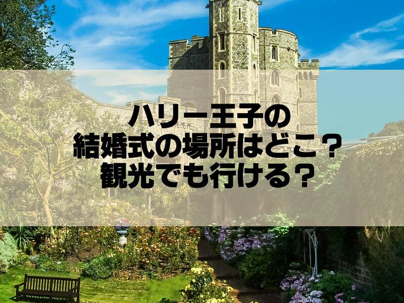 ハリー王子の結婚式の場所はどこ?観光でも行けるか知りたい!