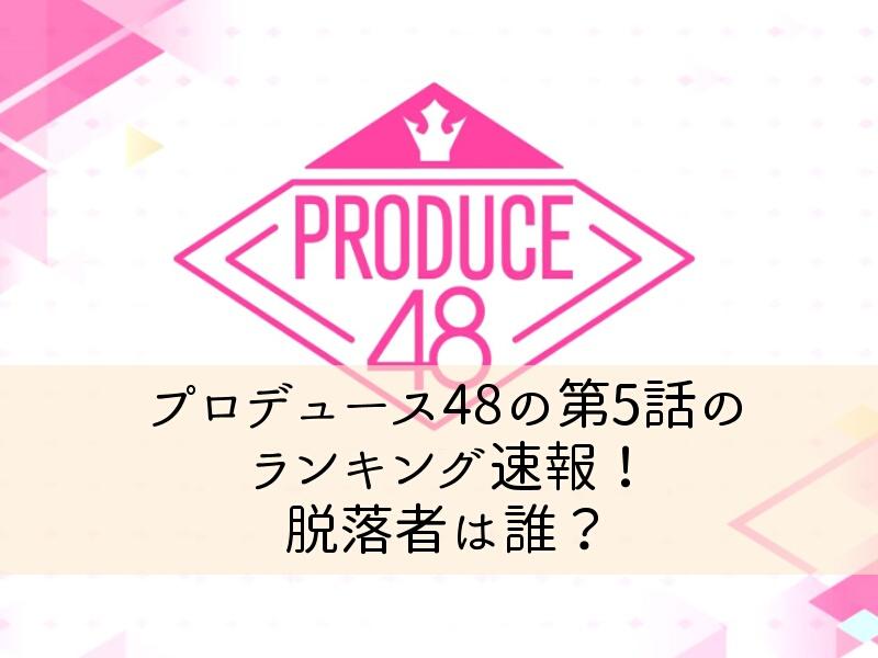 プロデュース(PRODUCE)48の第5話のランキング速報!脱落者は誰?