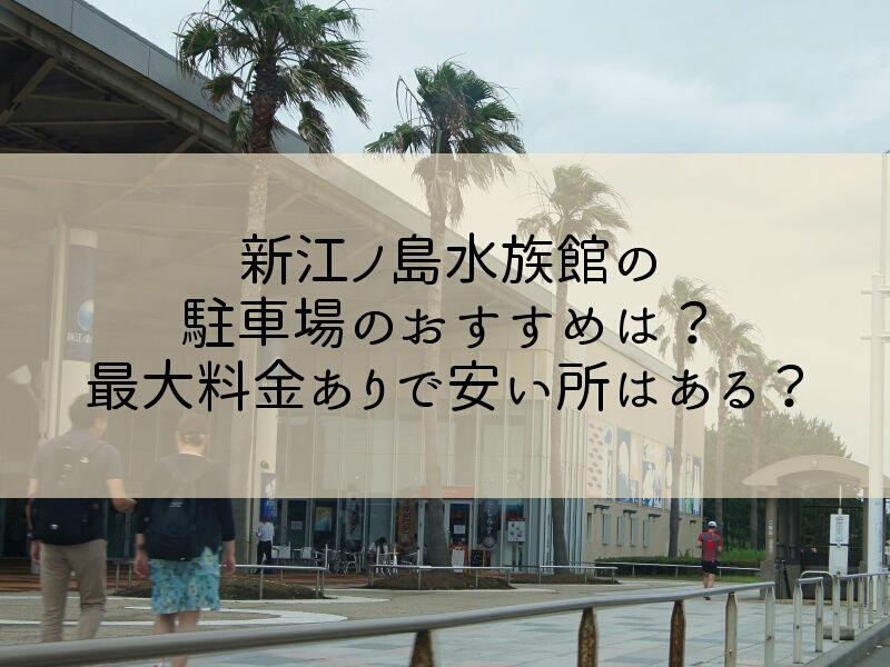新江ノ島水族館の駐車場のおすすめは?最大料金ありで安い所はある?