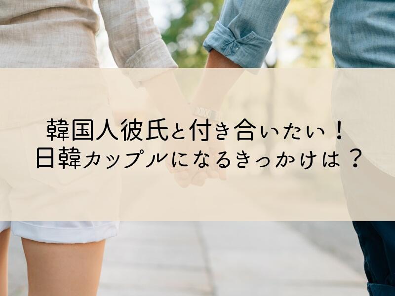 韓国人彼氏と付き合い始めるために!日韓カップルになるきっかけは?