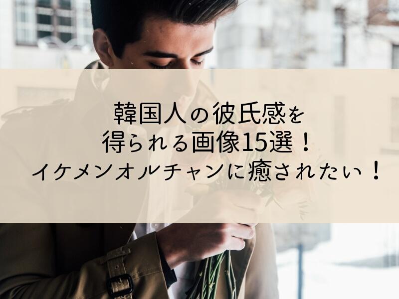 韓国人の彼氏感を得られる画像15選!イケメンオルチャンに癒されたい!