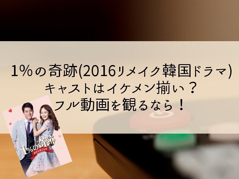1%の奇跡(2016リメイク韓国ドラマ)キャストはイケメン揃い?フル動画を観るなら