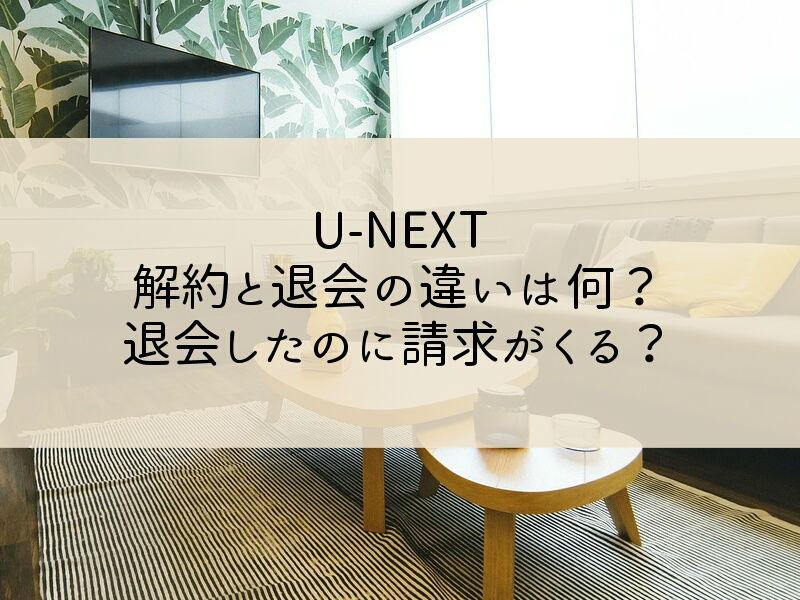 U-NEXTの解約と退会の違いは何?退会したのに請求がくることはある?