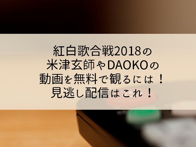 紅白歌合戦2018の米津玄師やDAOKOの動画を無料で観るには!見逃し配信はこれ!